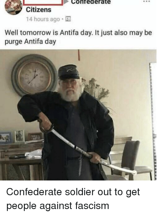 Tomorrow, Confederate, and Fascism: Citizens  14 hours ago .  Well tomorrow is Antifa day. It just also may be  purge Antifa day