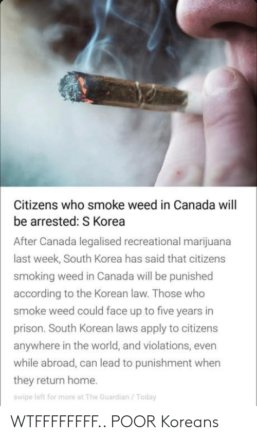 The Guardian: Citizens who smoke weed in Canada will  be arrested: S Korea  After Canada legalised recreational marijuana  last week, South Korea has said that citizens  smoking weed in Canada will be punished  according to the Korean law. Those who  smoke weed could face up to five years in  prison. South Korean laws apply to citizens  anywhere in the world, and violations, even  while abroad, can lead to punishment when  they return home.  swipe left for more at The Guardian/Today WTFFFFFFFF.. POOR Koreans