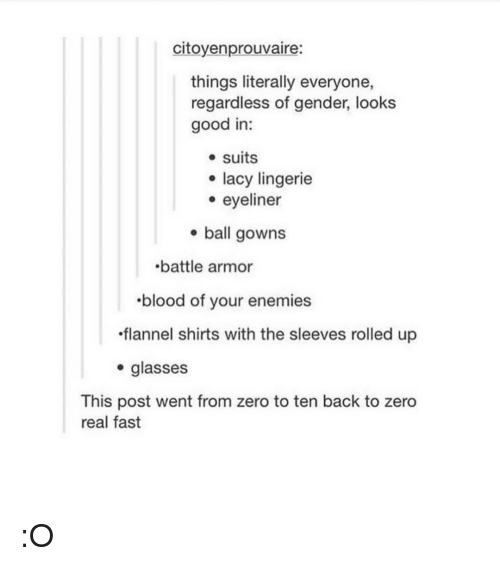 Looks Good: citoyenprouvaire:  things literally everyone,  regardless of gender, looks  good in:  e suits  e eyeliner  . ball gowns  e lacy lingerie  battle armor  blood of your enemies  flannel shirts with the sleeves rolled up  . glasses  This post went from zero to ten back to zero  real fast :O