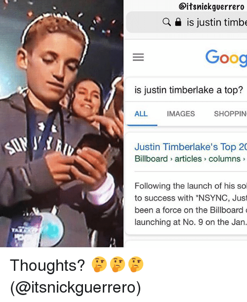 Billboard, Justin TImberlake, and Grindr: Citsnickguerrero  a is justin timbe  Goog  is justin timberlake a top?  ALL  IMAGES  SHOPPIN  Justin Timberlake's Top 20  Billboard articles> columns  Following the launch of his sol  to success with *NSYNC, Just  been a force on the Billboard  launching at No. 9 on the Jan. Thoughts? 🤔🤔🤔 (@itsnickguerrero)