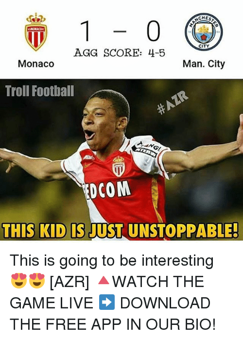 Memes, 🤖, and App: CITY  AGG SCORE: 4-5  Monaco  Man. City  Troll Football  DCOM  THIS KID IS  USTUNSTOPPABLE! This is going to be interesting 😍😍 [AZR] 🔺WATCH THE GAME LIVE ➡️ DOWNLOAD THE FREE APP IN OUR BIO!
