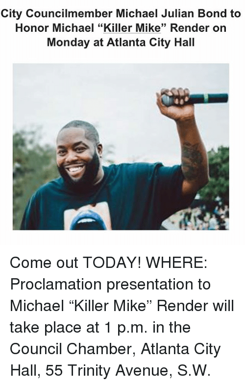 "city hall: City Councilmember Michael Julian Bond to  Honor Michael ""Killer Mike"" Render on  Monday at Atlanta City Hall Come out TODAY! WHERE: Proclamation presentation to Michael ""Killer Mike"" Render will take place at 1 p.m. in the Council Chamber, Atlanta City Hall, 55 Trinity Avenue, S.W."