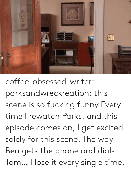 Parks: CITY  MANAGE coffee-obsessed-writer: parksandwreckreation: this scene is so fucking funny Every time I rewatch Parks, and this episode comes on, I get excited solely for this scene. The way Ben gets the phone and dials Tom… I lose it every single time.