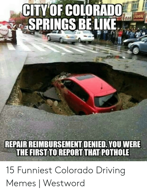 Bad Driver Meme: CITY OF COLORADO  SPRINGS BE LIKE. lan-  REPAIR REIMBURSEMENT DENIED. YOU WERE  THE FIRST TO REPORT THAT POTHOLE 15 Funniest Colorado Driving Memes | Westword