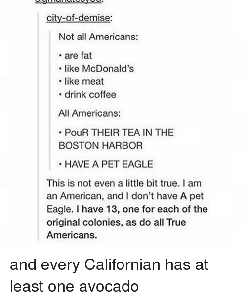 McDonalds, True, and Tumblr: city-of-demise:  Not all Americans:  . are fat  like McDonald's  .like meat  .drink coffee  All Americans:  PouR THEIR TEA IN THE  BOSTON HARBOR  HAVE A PET EAGLE  This is not even a little bit true. I am  an American, and I don't have A pet  Eagle. I have 13, one for each of the  original colonies, as do all True  Americans. and every Californian has at least one avocado