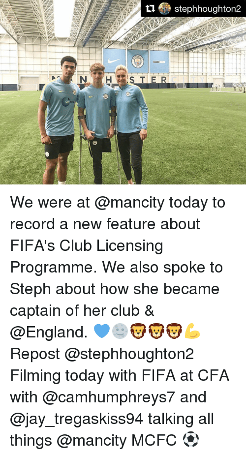 Memes, 🤖, and Cfa: City  S T E R  Stephhoughton2  TTTT TTT 1 T T T T T T T We were at @mancity today to record a new feature about FIFA's Club Licensing Programme. We also spoke to Steph about how she became captain of her club & @England. 💙🌝🦁🦁🦁💪 Repost @stephhoughton2 ・・・ Filming today with FIFA at CFA with @camhumphreys7 and @jay_tregaskiss94 talking all things @mancity MCFC ⚽️
