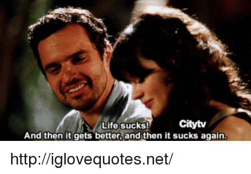 life sucks: Citytv  Life sucks!  And then it gets better, and then it sucks again http://iglovequotes.net/