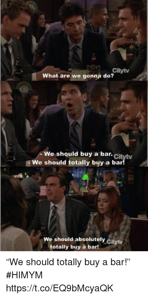 "Memes, 🤖, and Himym: Citytv  What are we gonna do?  We should buy a bar.Ci  We should totally buy a bar  We should absolutely citytv  totally buy a bar! ""We should totally buy a bar!"" #HIMYM https://t.co/EQ9bMcyaQK"