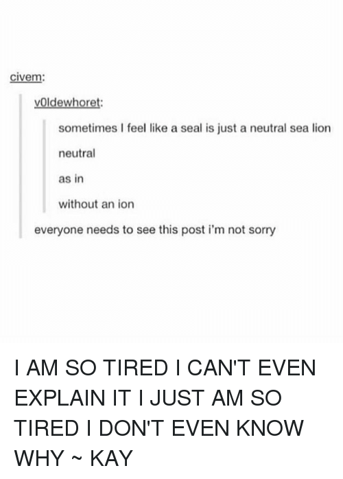 Kaye: civem:  vOldewheoret:  sometimes I feel like a seal is just a neutral sea lion  neutral  as in  without an ion  everyone needs to see this post i'm not sorry I AM SO TIRED I CAN'T EVEN EXPLAIN IT I JUST AM SO TIRED I DON'T EVEN KNOW WHY ~ KAY