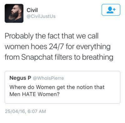 Facts, Hoe, and Hoes: Civil  @Civil Just Us  Probably the fact that we call  women hoes 24/7 for everything  from Snapchat filters to breathing  Negus P  @Whols Pierre  Where do Women get the notion that  Men HATE Women?