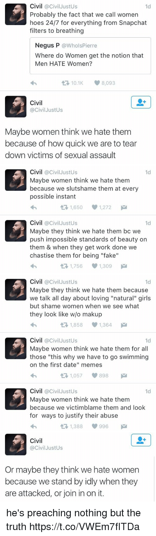 "Fake, Girls, and Hoes: Civil @Civil Justus  1d  Probably the fact that we call women  hoes 24/7 for everything from Snapchat  filters to breathing  Negus P  @Whols Pierre  Where do Women get the notion that  Men HATE Women?  t 10.1 8,093  Civil  @Civil JustUs  Maybe women think we hate them  because of how quick we are to tear  down victims of sexual assault   Civil  @Civil Justus  1d  Maybe women think we hate them  because we slutshame them at every  possible instant  1,650 1,272  M  t Civil  Civil JustUs  1d  Maybe they think we hate them bc we  push impossible standards of beauty on  them & when they get work done we  chastise them for being ""fake""  1,756 1,309  M   Civil  @Civil Justus  1d  Maybe they think we hate them because  we talk all day about loving ""natural"" girls  but shame women when we see what  they look like w/o makup  1,858 1,364  M  t Civil  @Civil Justus  1d  Maybe women think we hate them for all  those ""this why we have to go swimming  on the first date"" memes  1,057 898  M  t Civil  @Civil Justus  1d  Maybe women think we hate them  because we victimblame them and look  for ways to justify their abuse  t 1,388 996   Civil  Civil JustUs  Or maybe they think we hate women  because we stand by idly when they  are attacked, or join in on it. he's preaching nothing but the truth https://t.co/VWEm7fITDa"