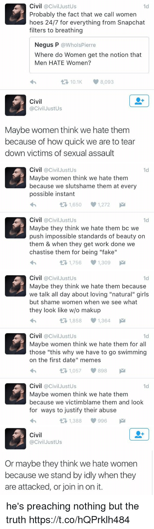 "Fake, Girls, and Hoes: Civil @Civil JustUs  Probably the fact that we call women  hoes 24/7 for everything from Snapchat  filters to breathing  1d  Negus P @WholsPierre  Where do Women get the notion that  Men HATE Women?  わ  10.1K8,093  Civil  @CivilJustUs  Maybe women think we hate them  because of how quick we are to tear  down victims of sexual assault   Civil @CivilJustUs  Maybe women think we hate them  because we slutshame them at every  possible instant  わ  1d  1,650  1,272  Civil @CivilJustUs  Maybe they think we hate them bc we  push impossible standards of beauty on  them & when they get work done we  chastise them for being ""fake""  わ  1d  1,756  1,309   Civil @CivilJustUs  Maybe they think we hate them because  we talk all day about loving ""natural"" girls  but shame women when we see what  they look like w/o makup  わ  1d  1,8581,364  Civil @CivilJustUs  Maybe women think we hate them for all  those ""this why we have to go swimming  on the first date"" memes  わ  1d  1,057898  Civil @civilJustUs  Maybe women think we hate them  because we victimblame them and loolk  for ways to justify their abuse  わ  1d  1,388  996   Civil  @CivilJustUs  Or maybe they think we hate women  because we stand by idly when they  are attacked, or join in on it. he's preaching nothing but the truth https://t.co/hQPrklh484"