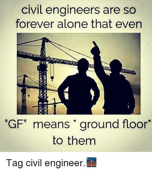 civil engineers are so forever alone that even gf means