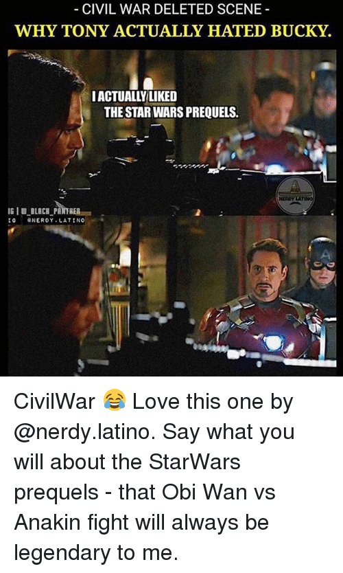 Love, Memes, and Star Wars: CIVIL WAR DELETED SCENE  WHY TONY ACTUALLY HATED BUCKY  IACTUALL'ILIKED  THE STAR WARS PREQUELS.  IGIU BLACH PAITHER  IG GNEROY LATINO CivilWar 😂 Love this one by @nerdy.latino. Say what you will about the StarWars prequels - that Obi Wan vs Anakin fight will always be legendary to me.