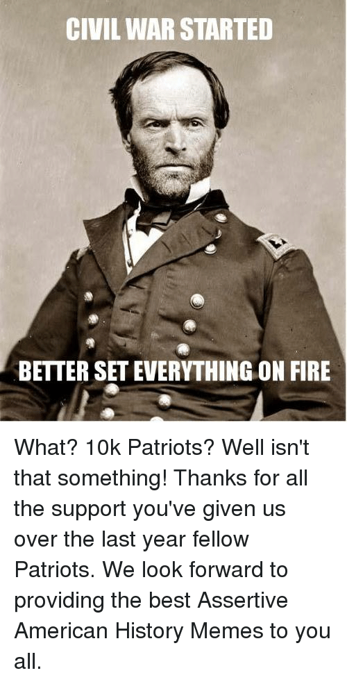 Fire, Meme, and Memes: CIVIL WAR STARTED  BETTER SET EVERYTHING ON FIRE What? 10k Patriots? Well isn't that something!  Thanks for all the support you've given us over the last year fellow Patriots. We look forward to providing the best Assertive American History Memes to you all.