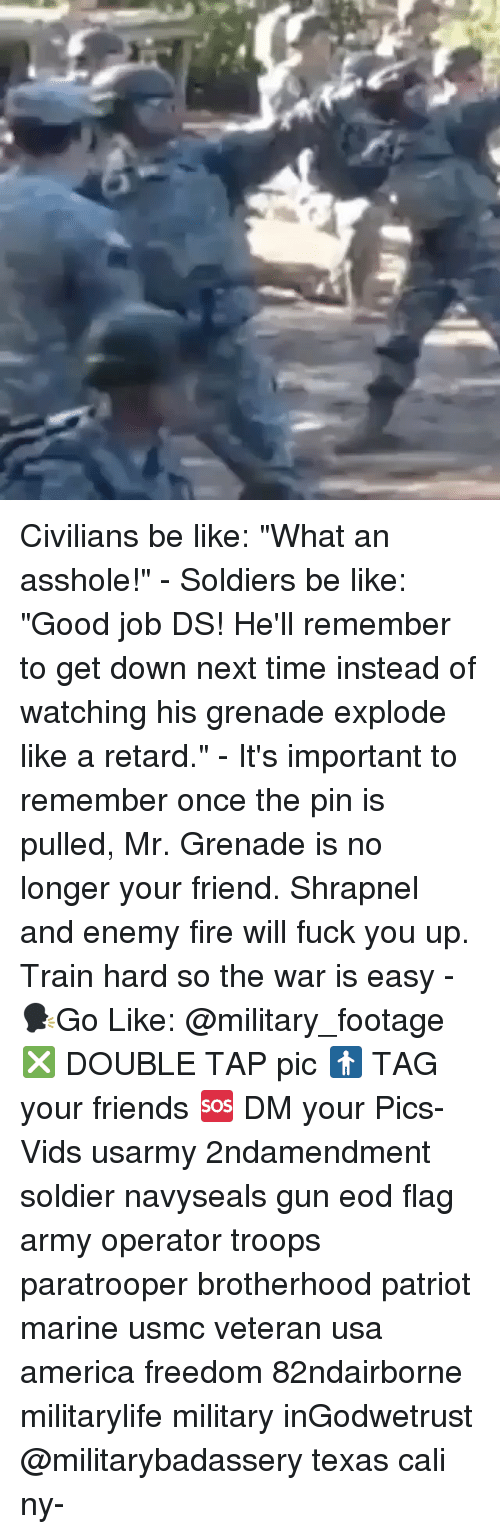 """America Freedom: Civilians be like: """"What an asshole!"""" - Soldiers be like: """"Good job DS! He'll remember to get down next time instead of watching his grenade explode like a retard."""" - It's important to remember once the pin is pulled, Mr. Grenade is no longer your friend. Shrapnel and enemy fire will fuck you up. Train hard so the war is easy - 🗣Go Like: @military_footage ❎ DOUBLE TAP pic 🚹 TAG your friends 🆘 DM your Pics-Vids usarmy 2ndamendment soldier navyseals gun eod flag army operator troops paratrooper brotherhood patriot marine usmc veteran usa america freedom 82ndairborne militarylife military inGodwetrust @militarybadassery texas cali ny-"""