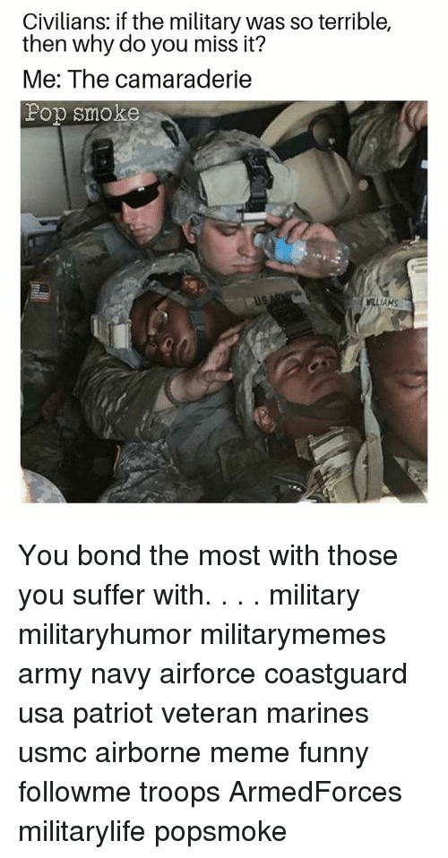 Thoses: Civilians: if the military was so terrible,  then why do you miss it?  Me: The camaraderie  Fop smoke  AKS You bond the most with those you suffer with. . . . military militaryhumor militarymemes army navy airforce coastguard usa patriot veteran marines usmc airborne meme funny followme troops ArmedForces militarylife popsmoke