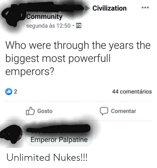 Were Through: Civilization  Community  segunda às 12:50 .  Who were through the years the  biggest most powerfull  emperors?  2  44 comentários  Gosto  Comentar  Emperor Palpatine Unlimited Nukes!!!