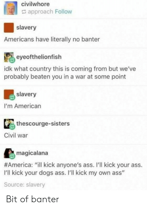 "Kick Your Ass: civilwhore  approach Follow  slavery  Americans have literally no banter  eyeofthelionfish  idk what country this is coming from but we've  probably beaten you in a war at some point  slavery  I'm American  thescourge-sisters  Civil war  magicalana  #America: ""ill kick anyone's ass. I'll kick your ass.  I'll kick your dogs ass. I'll kick my own ass""  Source: slavery Bit of banter"