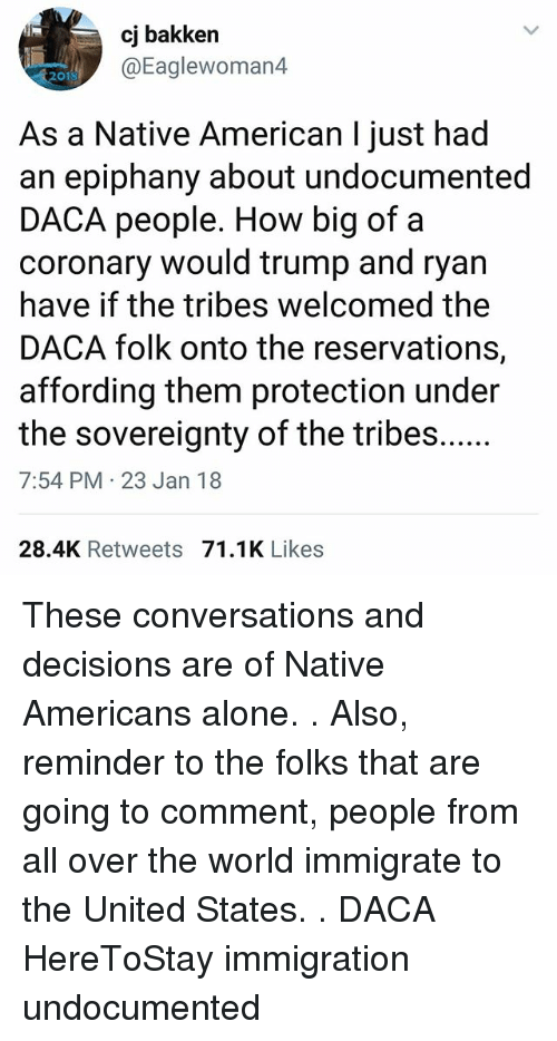 reservations: cj bakken  @Eaglewoman4  2010  As a Native American I just had  an epiphany about undocumented  DACA people. How big of a  coronary would trump and ryan  have if the tribes welcomed the  DACA folk onto the reservations,  affording them protection under  7:54 PM 23 Jan 18  28.4K Retweets 71.1K Likes These conversations and decisions are of Native Americans alone. . Also, reminder to the folks that are going to comment, people from all over the world immigrate to the United States. . DACA HereToStay immigration undocumented