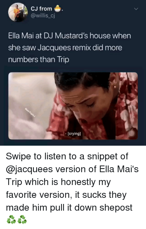 Memes, Saw, and House: CJ from  @willis_cj  Ella Mai at DJ Mustard's house when  she saw Jacquees remix did more  numbers than Trip  [cryingl Swipe to listen to a snippet of @jacquees version of Ella Mai's Trip which is honestly my favorite version, it sucks they made him pull it down shepost♻♻