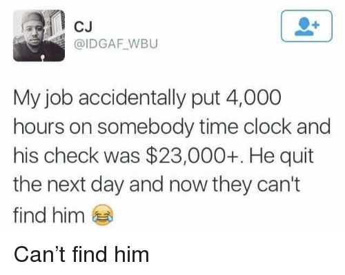 Idgaf: CJ  @IDGAF WBU  My job accidentally put 4,000  hours on somebody time clock and  his check was $23,000+. He quit  the next day and now they can't  find him Can't find him