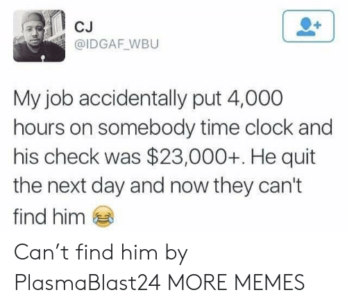 Idgaf: CJ  @IDGAF WBU  My job accidentally put 4,000  hours on somebody time clock and  his check was $23,000+. He quit  the next day and now they can't  find him Can't find him by PlasmaBlast24 MORE MEMES