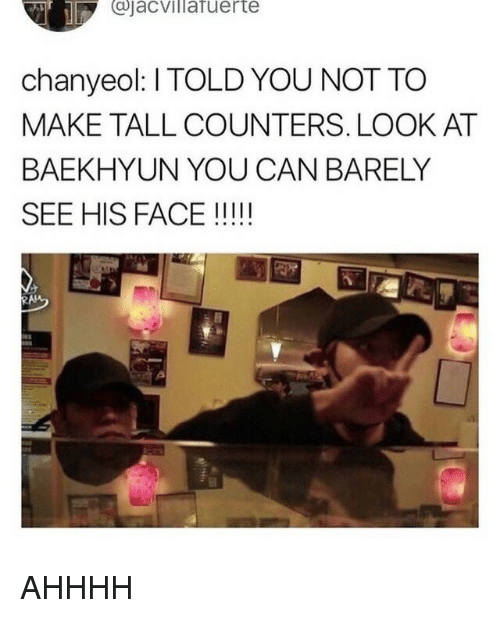 Baekhyun: Cjacvillafuerte  chanyeol: I TOLD YOU NOT TO  MAKE TALL COUNTERS. LOOK AT  BAEKHYUN YOU CAN BARELY  SEE HIS FACE !!! AHHHH