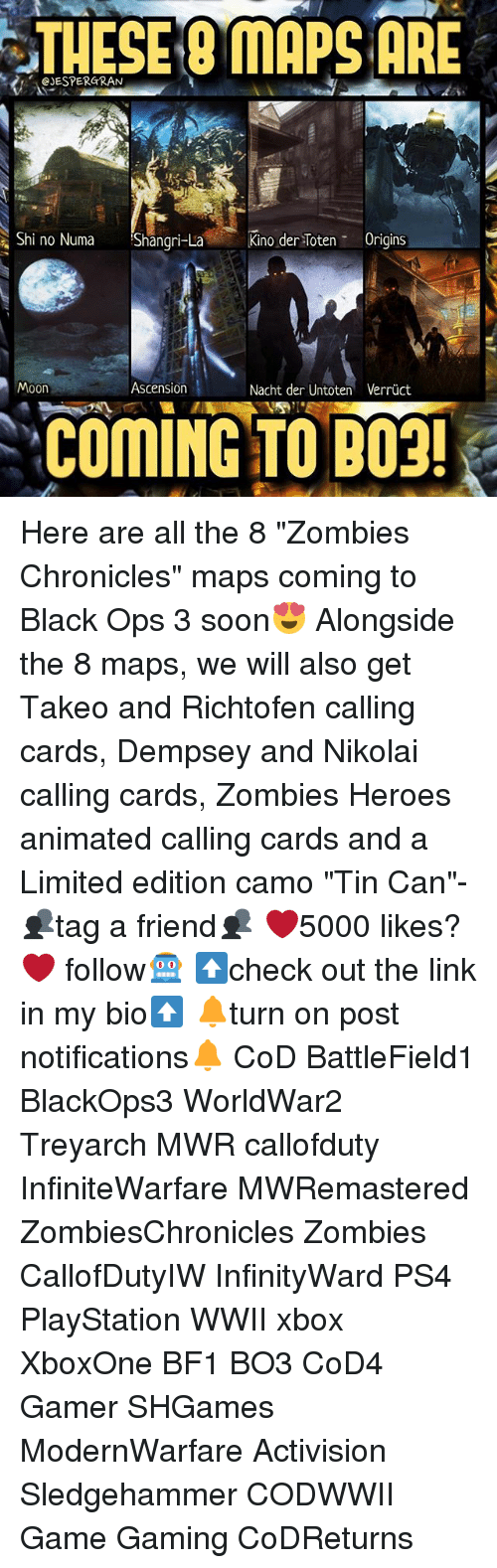 "Memes, PlayStation, and Ps4: CJESPERGRAN  OMAPSARE  Shi no Numa Shangri-La  Kino der ten T Origins  Moon  Ascension  Nacht der Untoten Verruct  COMING TO P09! Here are all the 8 ""Zombies Chronicles"" maps coming to Black Ops 3 soon😍 Alongside the 8 maps, we will also get Takeo and Richtofen calling cards, Dempsey and Nikolai calling cards, Zombies Heroes animated calling cards and a Limited edition camo ""Tin Can""- 👥tag a friend👥 ❤️5000 likes?❤️ follow🤖 ⬆️check out the link in my bio⬆️ 🔔turn on post notifications🔔 CoD BattleField1 BlackOps3 WorldWar2 Treyarch MWR callofduty InfiniteWarfare MWRemastered ZombiesChronicles Zombies CallofDutyIW InfinityWard PS4 PlayStation WWII xbox XboxOne BF1 BO3 CoD4 Gamer SHGames ModernWarfare Activision Sledgehammer CODWWII Game Gaming CoDReturns"