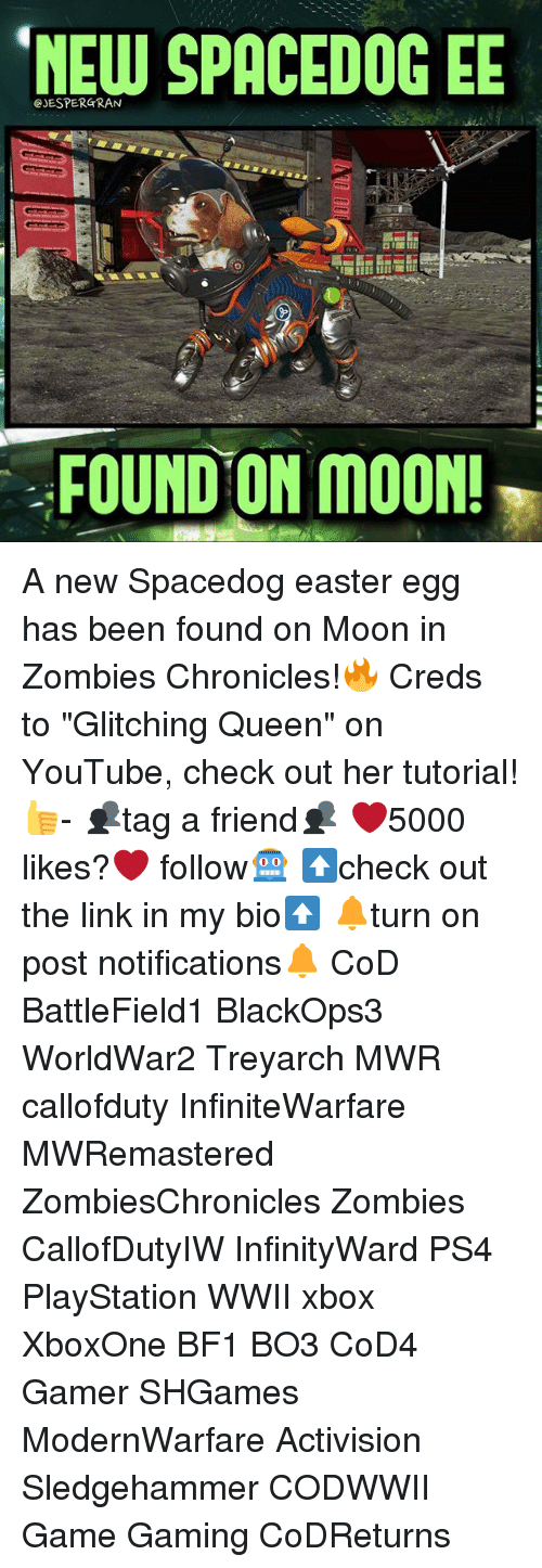 "Bf1: CJESPERGRAN  SPACEDOGEE  FOUND ON MOON! A new Spacedog easter egg has been found on Moon in Zombies Chronicles!🔥 Creds to ""Glitching Queen"" on YouTube, check out her tutorial!👍- 👥tag a friend👥 ❤️5000 likes?❤️ follow🤖 ⬆️check out the link in my bio⬆️ 🔔turn on post notifications🔔 CoD BattleField1 BlackOps3 WorldWar2 Treyarch MWR callofduty InfiniteWarfare MWRemastered ZombiesChronicles Zombies CallofDutyIW InfinityWard PS4 PlayStation WWII xbox XboxOne BF1 BO3 CoD4 Gamer SHGames ModernWarfare Activision Sledgehammer CODWWII Game Gaming CoDReturns"