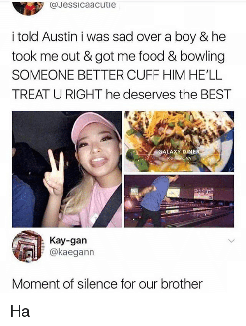 Food, Memes, and Best: CJessicaacutie  i told Austin i was sad over a boy & he  took me out & got me food & bowling  SOMEONE BETTER CUFF HIM HE'LL  TREAT U RIGHT he deserves the BEST  ALAXY DINER  Rich  VA  Kay-gan  @kaegann  Moment of silence for our brother Ha