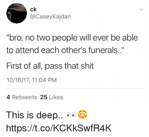 """Memes, Shit, and 🤖: ck  @CaseyKajdan  """"bro, no two people will ever be able  to attend each other's funerals..""""  First of all, pass that shit  10/16/17, 11:04 PM  4 Retweets 25 Likes This is deep.. 👀😳 https://t.co/KCKkSwfR4K"""