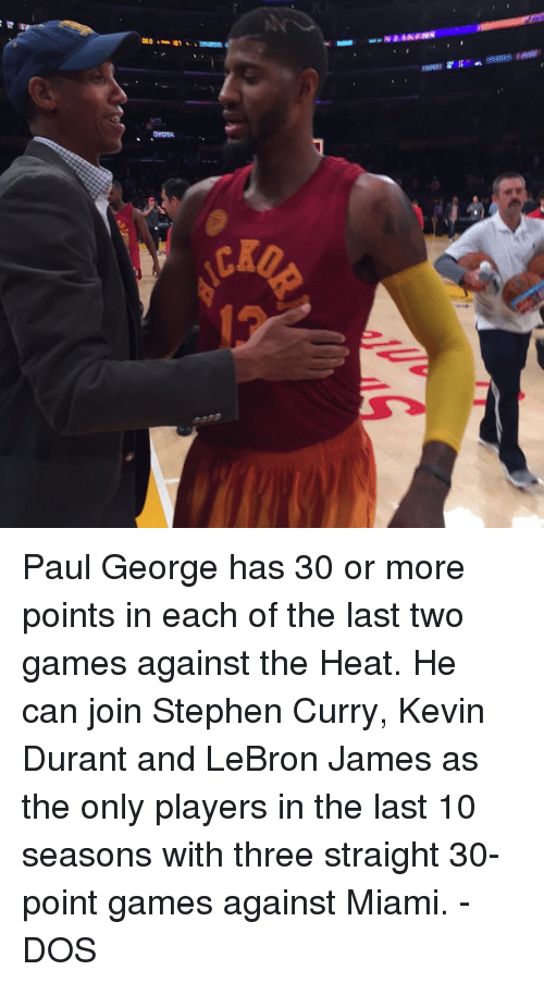 Kevin Durant, LeBron James, and Memes: CKD Paul George has 30 or more points in each of the last two games against the Heat. He can join Stephen Curry, Kevin Durant and LeBron James as the only players in the last 10 seasons with three straight 30-point games against Miami.  - DOS