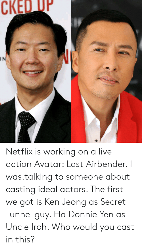 secret tunnel: CKED OP  UN Netflix is working on a live action Avatar: Last Airbender. I was.talking to someone about casting ideal actors. The first we got is Ken Jeong as Secret Tunnel guy. Ha Donnie Yen as Uncle Iroh. Who would you cast in this?