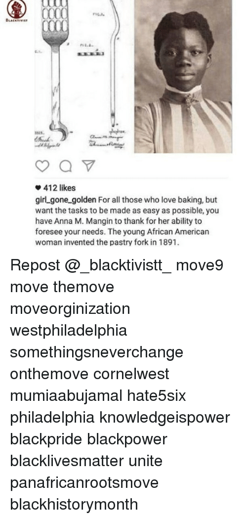 Memes, 🤖, and Gone: CKTIVIST  412 likes  girl gone golden For all those who love baking, but  want the tasks to be made as easy as possible, you  have Anna M. Mangin to thank for her ability to  foresee your needs. The young African American  woman invented the pastry fork in 1891. Repost @_blacktivistt_ move9 move themove moveorginization westphiladelphia somethingsneverchange onthemove cornelwest mumiaabujamal hate5six philadelphia knowledgeispower blackpride blackpower blacklivesmatter unite panafricanrootsmove blackhistorymonth