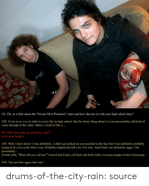 """tripped: CL: Ok, so a little about the """"I'm not Ok (I Promise)"""" video and how that ties in with your high school days?  GW: It ties in no way to what we were like in high school. But the funny thing about it is our personalities did kind of  come through in the video. Mikey is kind of like a  RT: What does that say about me, man?!  (everyone laughs)  GW: Well, I don't know! I was definitely.. I didn't get picked on our punched in the face but I was definitely probably  trying to be a lot cooler then I was. Probably tripped and fell a lot. For sure. And Frank was definitely aggro. Our  personality -  (Frank yells, """"What did you call me?"""" Gerard and Frank yell back and forth while everyone laughs at their bickering).  GW: You see how aggro that was? drums-of-the-city-rain: source"""