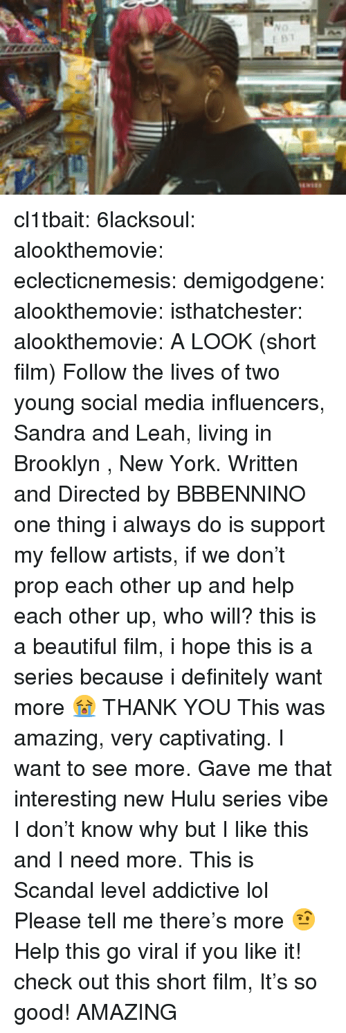 leah: cl1tbait: 6lacksoul:  alookthemovie:  eclecticnemesis:   demigodgene:  alookthemovie:   isthatchester:   alookthemovie:   A LOOK (short film) Follow the lives of two young social media influencers, Sandra and Leah, living in Brooklyn , New York. Written and Directed by BBBENNINO   one thing i always do is support my fellow artists, if we don't prop each other up and help each other up, who will? this is a beautiful film, i hope this is a series because i definitely want more 😭   THANK YOU    This was amazing, very captivating. I want to see more. Gave me that interesting new Hulu series vibe   I don't know why but I like this and I need more. This is Scandal level addictive lol Please tell me there's more 🤨   Help this go viral if you like it!    check out this short film, It's so good!  AMAZING