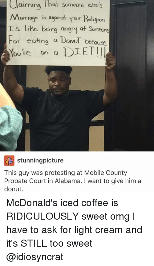 McDonalds, Memes, and Omg: Claiming hat someare ese's  Marriags is aganst your Religu  aimina hat someane else  工s like being angry at Surrecre  tause  F  or cating a DonuT be  Yourc on a DIETII  Du TC on a  stunningpicture  This guy was protesting at Mobile County  Probate Court in Alabama. I want to give him a  donut. McDonald's iced coffee is RIDICULOUSLY sweet omg I have to ask for light cream and it's STILL too sweet @idiosyncrat
