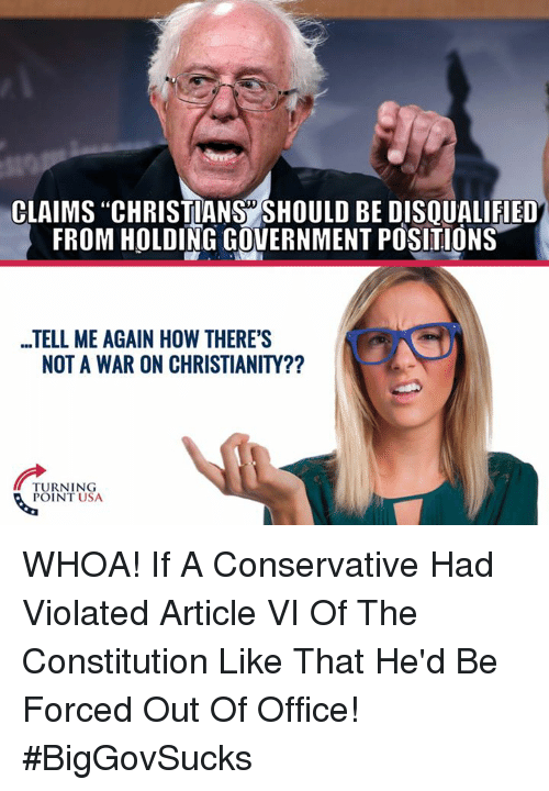 "Memes, Constitution, and Office: CLAIMS ""CHRISTIANS SHOULD BE DISQUALIFIED  FROM HOLDING GOVERNMENT POSITIONS  ...TELL ME AGAIN HOW THERE'S  NOT A WAR ON CHRISTIANITY??  TURNING  POINT USA WHOA! If A Conservative Had Violated Article VI Of The Constitution Like That He'd Be Forced Out Of Office! #BigGovSucks"