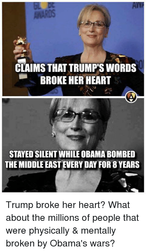 Trump Words: CLAIMS THAT TRUMPS WORDS  BROKE HER HEART  STAYED SILENT WHILE OBAMA BOMBED  THE MIDDLE EAST EVERY DAY FOR 8 YEARS Trump broke her heart? What about the millions of people that were physically & mentally broken by Obama's wars?