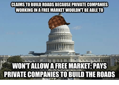 Quickmemes: CLAIMS TO BUILD ROADSBECAUSE PRIVATE COMPANIES  WORKING IN A FREE MARKET WOULDNT BE ABLE TO  WONTALLOWA FREE MARKET PAYS  PRIVATE COMPANIES TO BUILD THEROADS  quickmeme.com