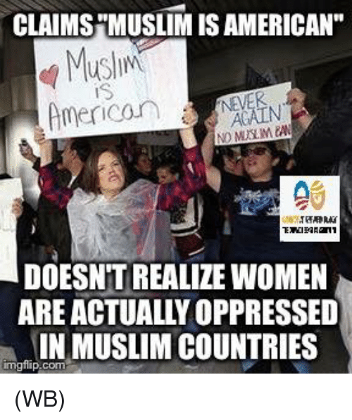 "Muslim American: CLAIMSHMUSLIMISAMERICAN""  Muslim  American A  DOESNT REALIZE WOMEN  ARE ACTUALLY OPPRESSED  INIMUSLIM COUNTRIES  inngfip com (WB)"