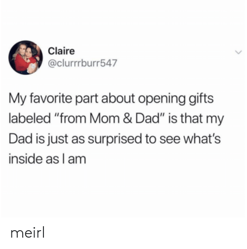 """Claire: Claire  @clurrrburr547  My favorite part about opening gifts  labeled """"from Mom & Dad"""" is that my  Dad is just as surprised to see what's  inside as l am meirl"""