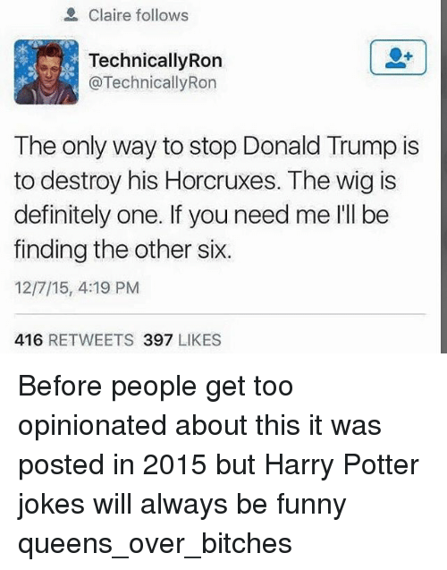 Ronnings: Claire follows  TechnicallyRon  @Technically Ron  The only way to stop Donald Trump is  to destroy his Horcruxes. The wig is  definitely one. If you need me l'll be  finding the other six.  12/7/15, 4:19 PM  416  RETWEETS 397  LIKES Before people get too opinionated about this it was posted in 2015 but Harry Potter jokes will always be funny queens_over_bitches