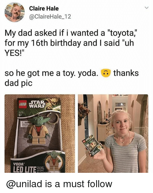 "Birthday, Dad, and Lego: Claire Hale  @ClaireHale 12  My dad asked if i wanted a ""toyota,""  for my 16th birthday and I said ""uh  YES!""  thanks  so he got me a toy. yoda.  dad pic  LEGO STAR  WARS  5*  LED LITE @unilad is a must follow"