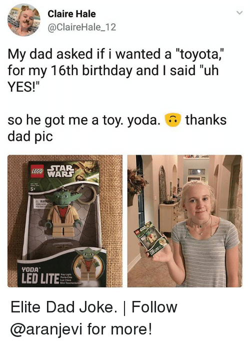 """Dads Jokes: Claire Hale  @ClaireHale_12  My dad asked if I wanted a toyota,  for my 16th birthday and I said """"uh  YES!""""  thanks  so he got me a toy. yoda.  dad pic  WARS  5+  LED LIT Elite Dad Joke. 