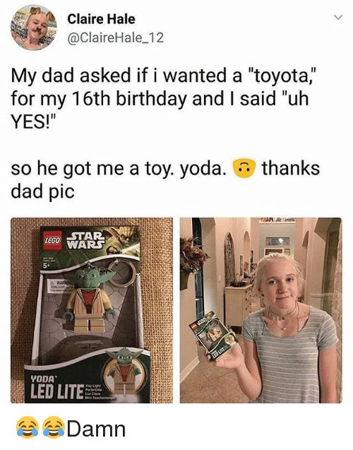 """hales: Claire Hale  @ClaireHale_12  My dad asked if i wanted a """"toyota,""""  for my 16th birthday and I said un  YES!""""  so he got me a toy. yoda.  dad pic  thanks  LEGO STAR  LED LITE 😂😂Damn"""