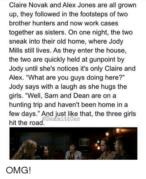 "Girls, Memes, and Omg: Claire Novak and Alex Jones are all grown  up, they followed in the footsteps of two  brother hunters and now work cases  together as sisters. On one night, the two  sneak into their old home, where Jody  Mills still lives. As they enter the house,  the two are quickly held at gunpoint by  Jody until she's notices it's only Claire and  Alex. ""What are you guys doing here?""  Jody says with a laugh as she hugs the  girls. ""Well, Sam and Dean are on a  hunting trip and haven't been home in a  few days."" And just like that, the three girls  @Dani mittcas  hit the road OMG!"