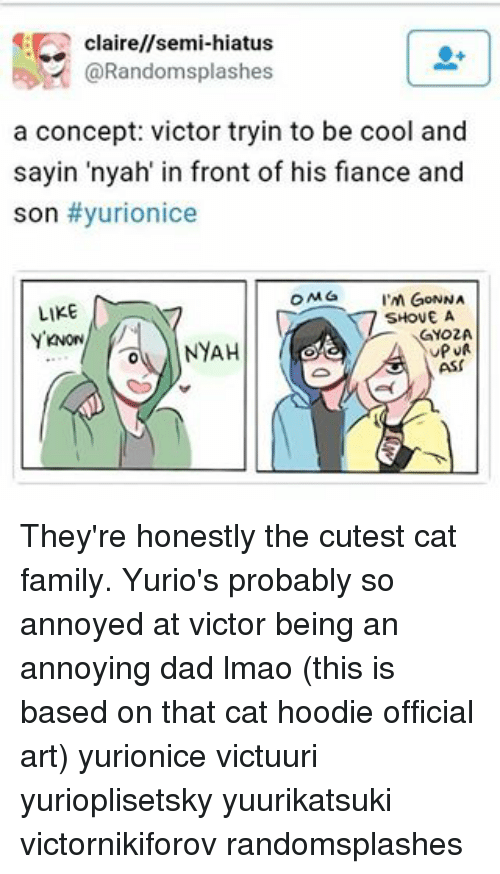 hoody: claire//semi-hiatus  (a Randomsplashes  a concept: victor tryin to be cool and  sayin nyah in front of his fiance and  son #yurionice  OMG I'M GONNA  LIKE  SHOVE A  GYO2A  OA NYAH  UPUR  ASS They're honestly the cutest cat family. Yurio's probably so annoyed at victor being an annoying dad lmao (this is based on that cat hoodie official art) yurionice victuuri yurioplisetsky yuurikatsuki victornikiforov randomsplashes