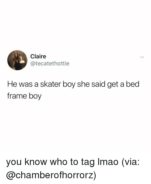 Skater Boy: Claire  @tecatethottie  He was a skater boy she said get a bed  frame boy you know who to tag lmao (via: @chamberofhorrorz)